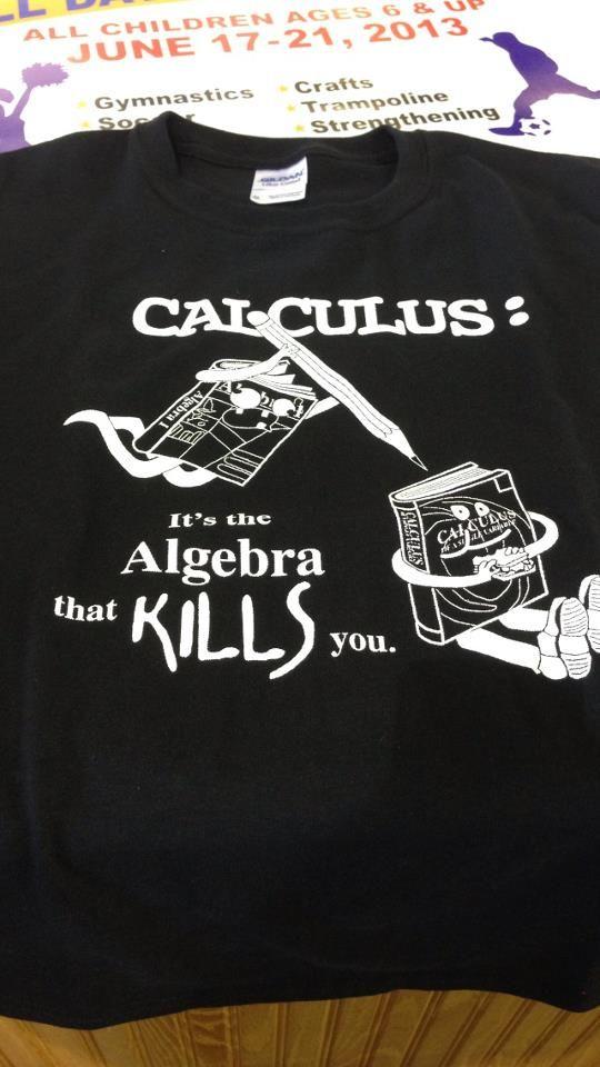 f671faeb1 A high school's calculus t-shirt. Calculus: It's the Algebra that kills you.