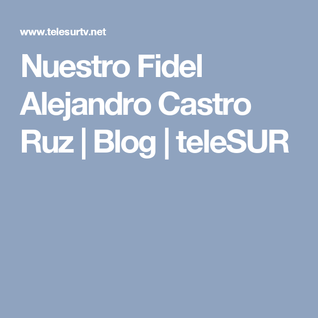 Nuestro Fidel Alejandro Castro Ruz | Blog | teleSUR