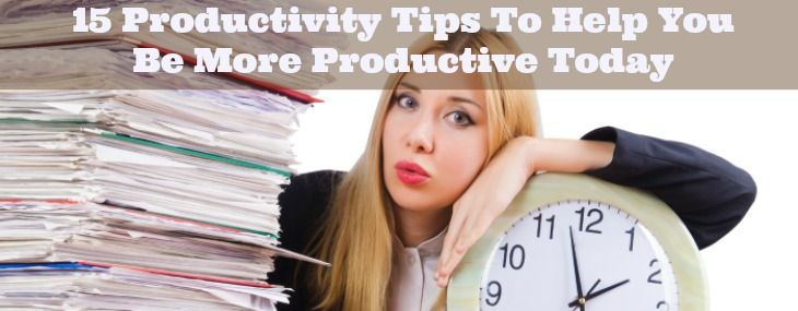 15 Productivity Tips To Help You Be More Productive Today