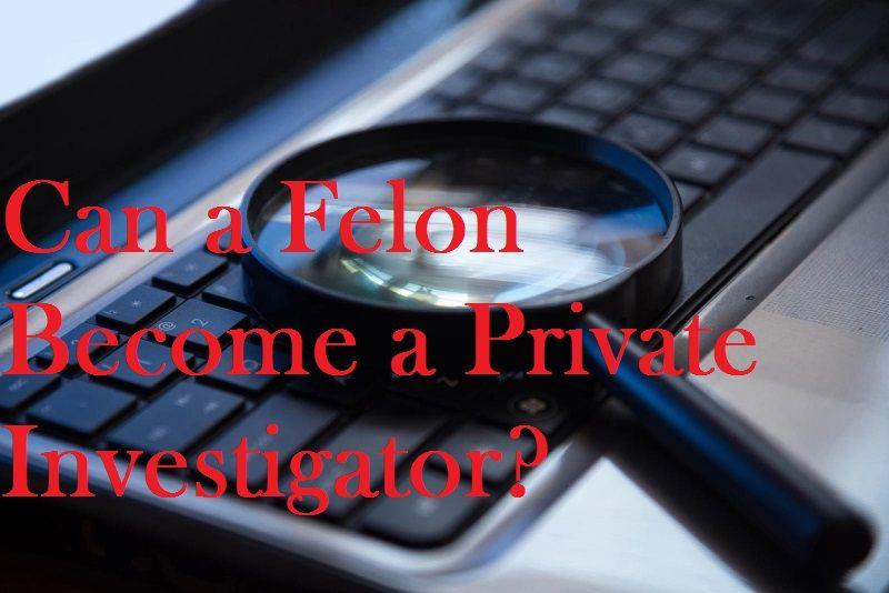 Can a Felon a Private Investigator? a