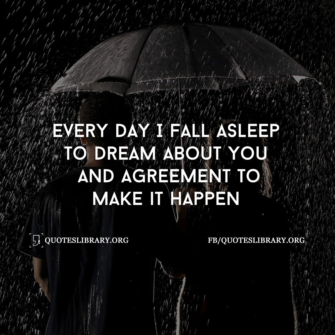 Good Morning My Love Quotes For Him Every Day I Fall Asleep To Dream About You And Agreement To Make