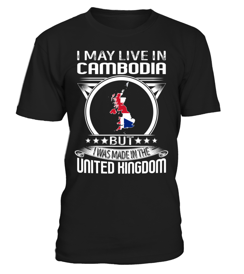 I May Live in Cambodia But I Was Made in the United Kingdom Country T-Shirt V4 #UnitedKingdomShirts