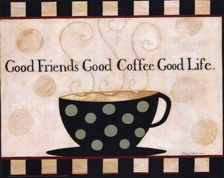 Good Friends Good Coffee, I pray for a friend to drink my morning coffee with. :