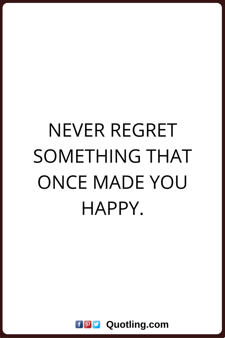 Regret Quotes Never Regret Something That Once Made You Happy Regret Quotes Life Quotes Quotes