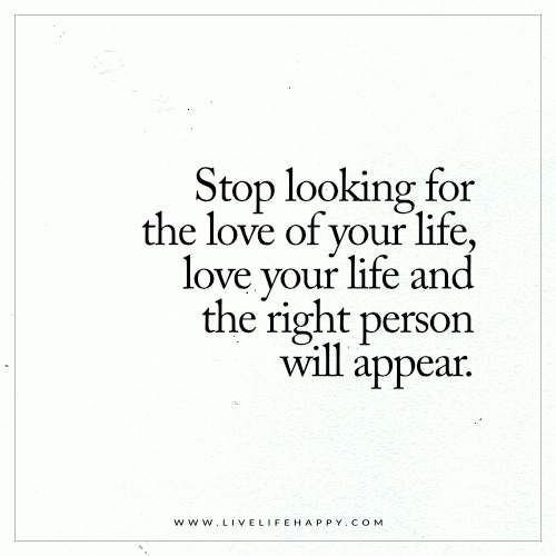 Stop Looking For The Love Of Your Life Live Life Happy Happy Life Quotes To Live By Life Quotes To Live By Love Your Life