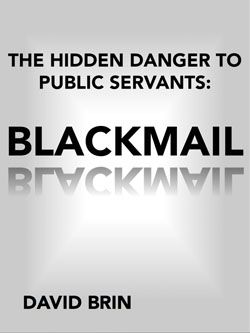 The Hidden Danger to Public Servants: BLACKMAIL. It is not without some worry that we greet the young and hopeful new Congress. Will cynics prove right? While negotiating the ethical and political minefield that is Washington, always remain wary of a particular worst-case scenario... one that can systematically undermine even the most well-meaning politicians.  That worst-case scenario is BLACKMAIL.
