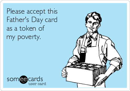 Please Accept This Father S Day Card As A Token Of My Poverty Funny Fathers Day Quotes Happy Fathers Day Funny Father S Day Memes