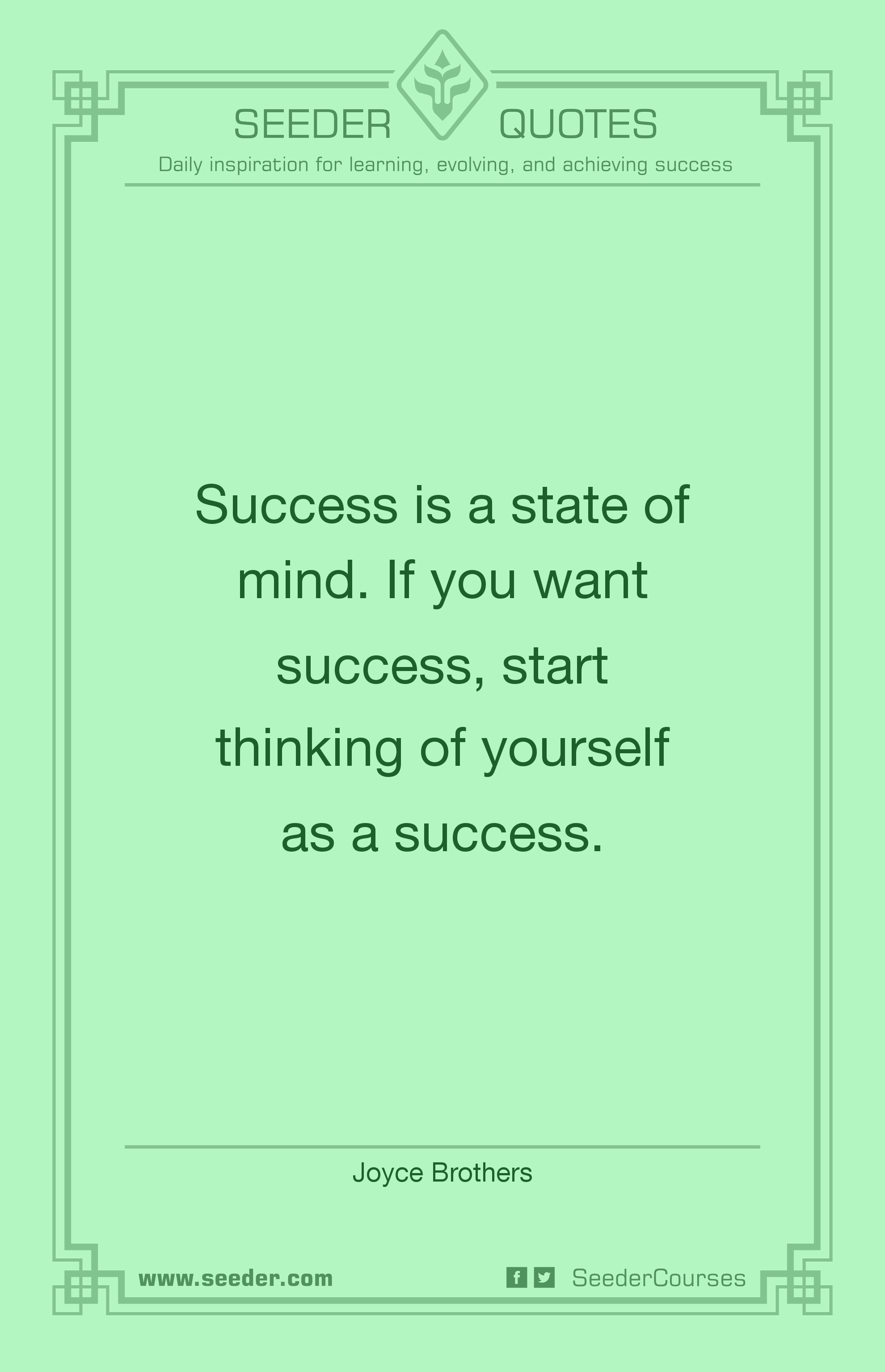 Success is a state of mind. If you want success, start thinking of yourself as a success. - Joyce Brothers | http://seeder.com