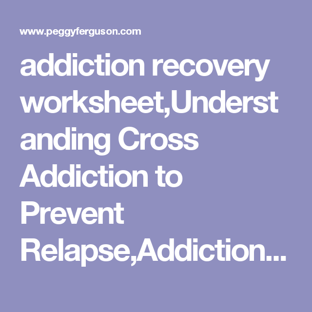 addiction recovery worksheetUnderstanding Cross Addiction to – 12 Step Recovery Worksheets