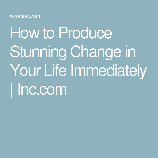 How to Produce Stunning Change in Your Life Immediately | Inc.com