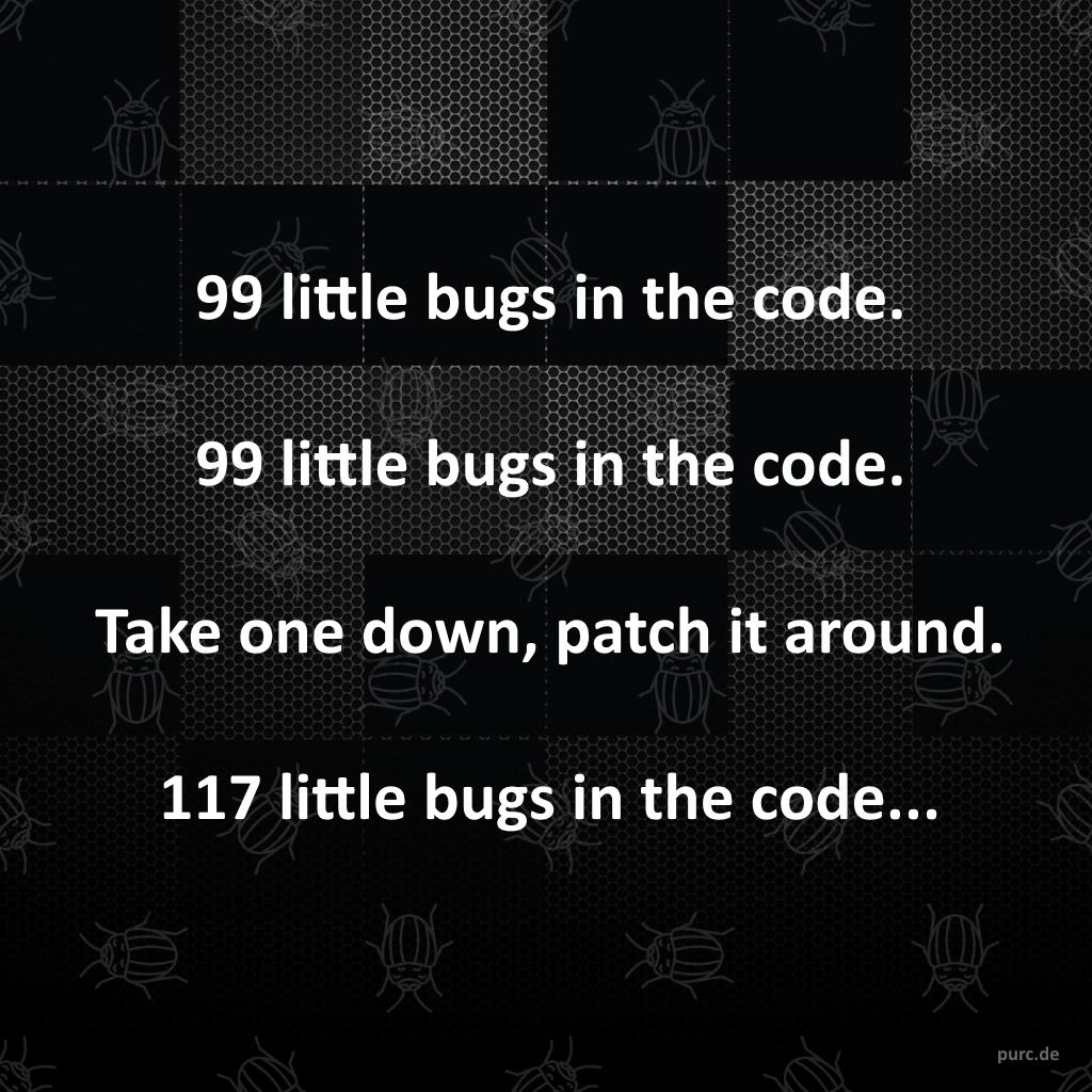 99 little bugs in the code. 99 little bugs in the code. Take one down, patch it around. 117 little bugs in the code...  #poem #quote #softwarequote #debug #debugging #software #development #priciples #solutions #bestpractices #cleancode #engineering #softwaredesign #softwaredevelopment #softwaredeveloper #softwareengineer #coding #coder #artofcoding #programming #programmer #developer #webdevelopment #webdeveloper #architecture #code #augsburg #münchen #munich #stuttgart