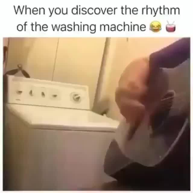 When you discover the rhythm of the washing machin