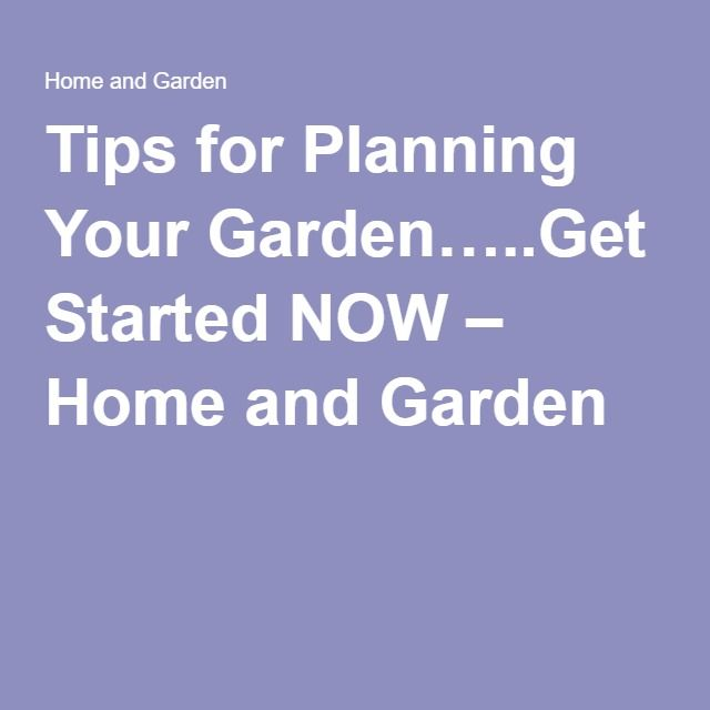 Tips for Planning Your Garden…..Get Started NOW – Home and Garden