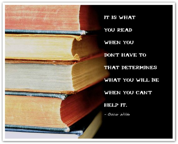 """it is what you read when you don't have to that determines what you will be when you can't help it."" Oscar Wilde"