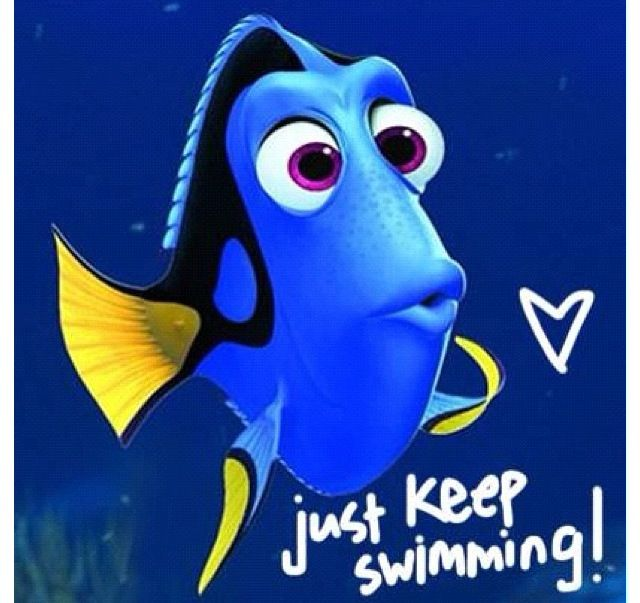 Just keep swimming :)