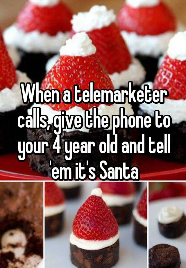 """When a telemarketer calls, give the phone to your 4 year old and tell 'em it's Santa"""