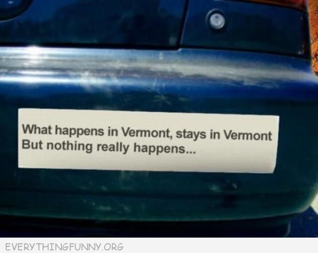 Funny bumper sticker what happens in vermont stays in vermont but nothing really happens
