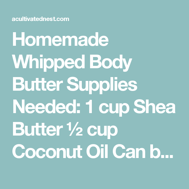 Homemade Whipped Body Butter Supplies Needed: 1 cup Shea Butter ½ cup Coconut Oil Can be found on Amazon or health or grocery stores  2 tsp. Cinnamon 2 tsp. vanilla extract