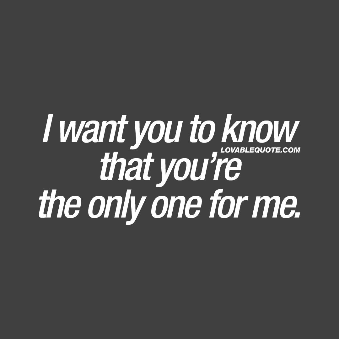 Love Quote Romantic Couples Romantic Love Quote I Want You To Know That You Re The Only One For Me Lovequotero Only You Quotes I Want You Quotes Want Quotes