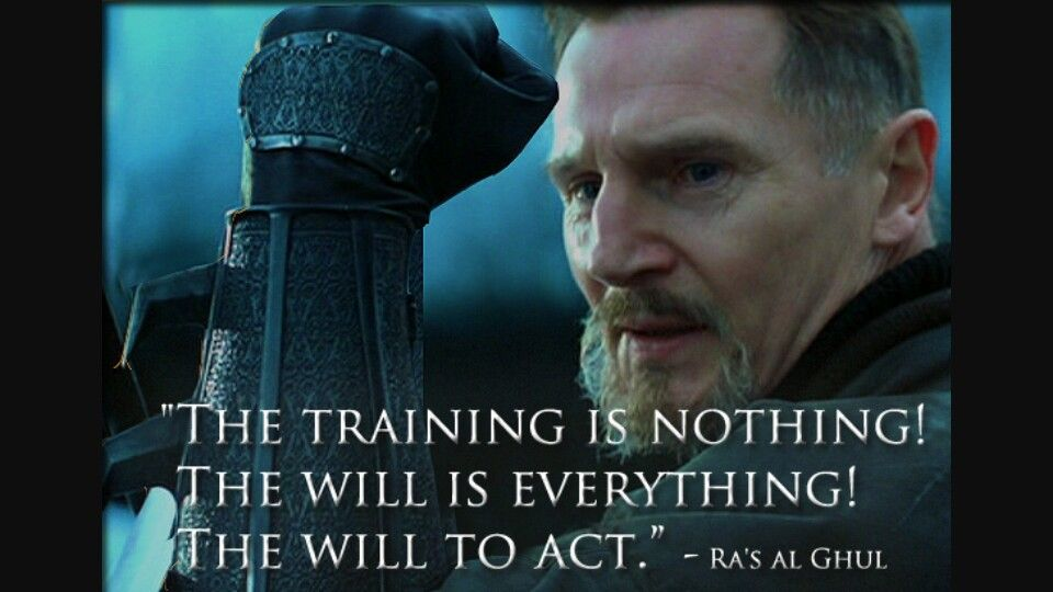 "Ra's Al Ghul Quote - Batman Begins ""The training is nothing! The will is  everything! The will to act."" 