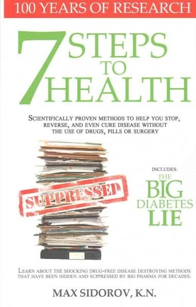 7 Steps to Health and the Big Diabetes Lie: Scientifically Proven Methods to Help You Stop, Reverse, and Even Cur...