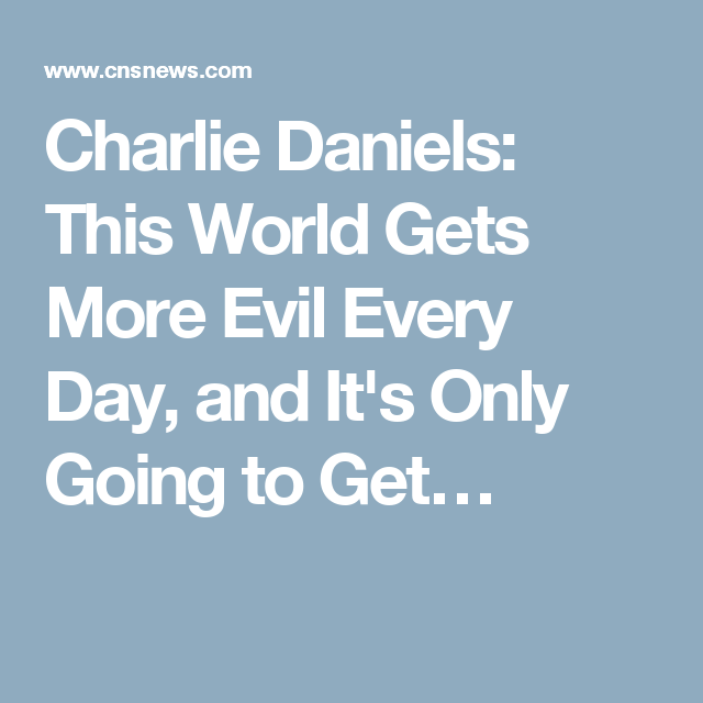 Charlie Daniels: This World Gets More Evil Every Day, and It's Only Going to Get…