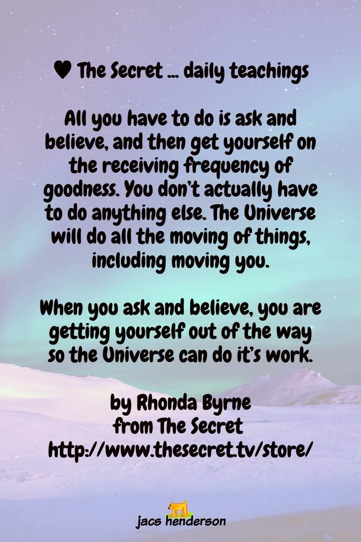 All you have to do is ask and believe, and then get yourself on the receiving frequency of goodness.   You don't actually have to do anything else. The Universe will do all the moving of things, including moving you.  When you ask and believe, you are getting yourself out of the way so the Universe can do it's work.  ♥️︎ The Secret ... daily teachings by Rhonda Byrne from The Secret  http://buff.ly/2mUnirL  ♡ Jacs