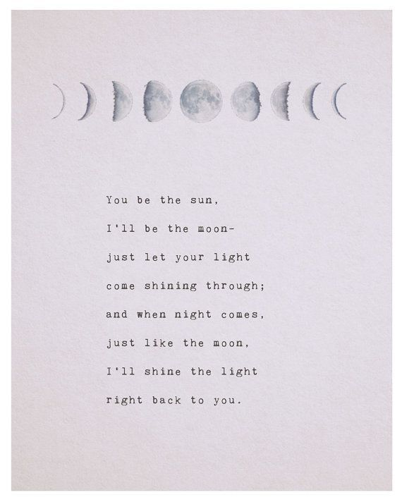 Love quote You be the sun, Ill be the moon- just let your light come shining through; and when night comes, just like the moon, Ill shine the light right back to you.