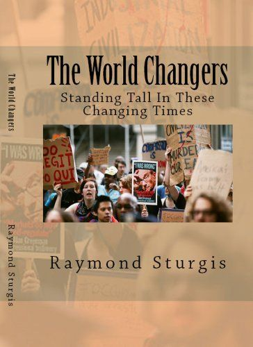 The World Changers ( Standing Tall In these Changing Times ) by Raymond Sturgis. $3.99. Author: Raymond Sturgis. Publisher: Raymond Sturgis (January 27, 2011). 275 pages