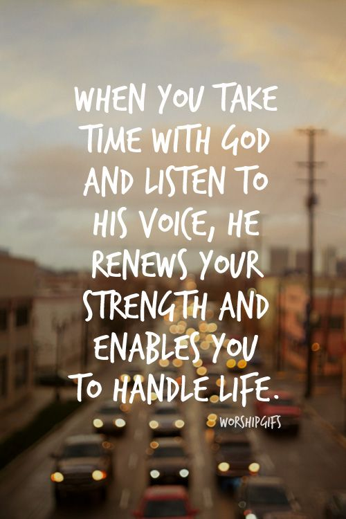 When You Take Time With God And Listen To His Voice He Renews Your Strength And Enables You To Handle Life Words Inspirational Quotes Inspirational Words