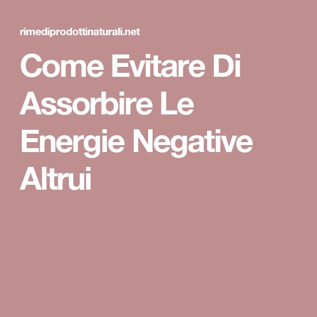 Come Evitare Di Assorbire Le Energie Negative Altrui