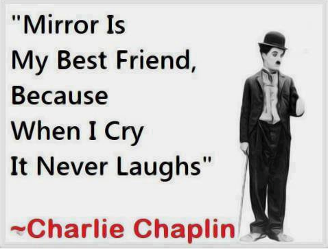 Mirror is my best friend, because when i cry, it never laughs ~ Charlie Chaplin #quotes