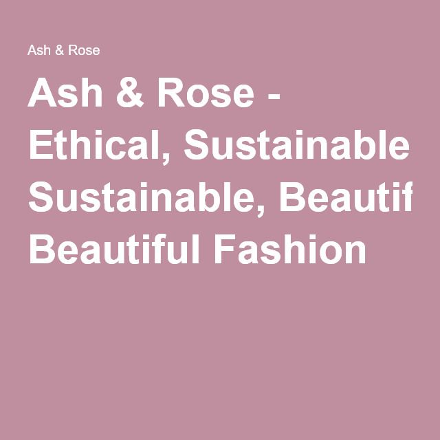 Ash & Rose - Ethical, Sustainable, Beautiful Fashion