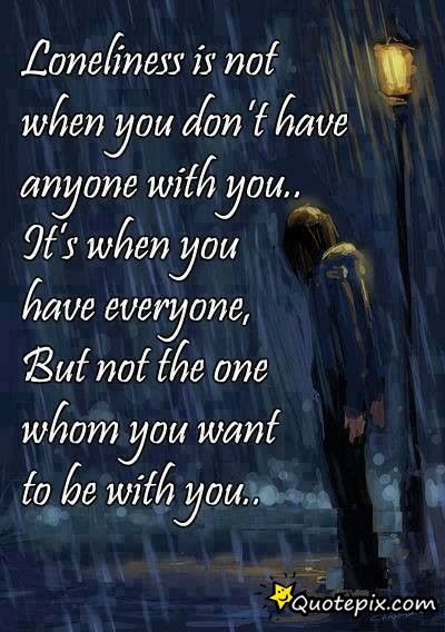 Loneliness Is Not When You Don't Have Anyone With You It's When You Unique Talk Like Bestfriends Act Like Lover Quotepix