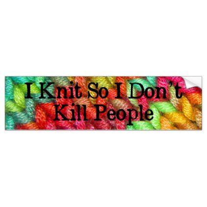 I knit so i dont kill people funny bumper sticker funny bumper stickers and people