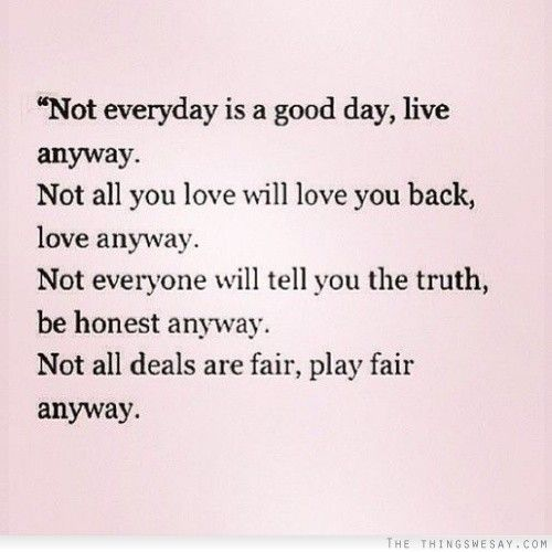 Not everyday is a good day live anyway not all you love ...