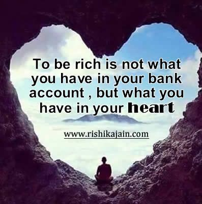 To be rich is not what you have in your bank account .but what you have in your heart