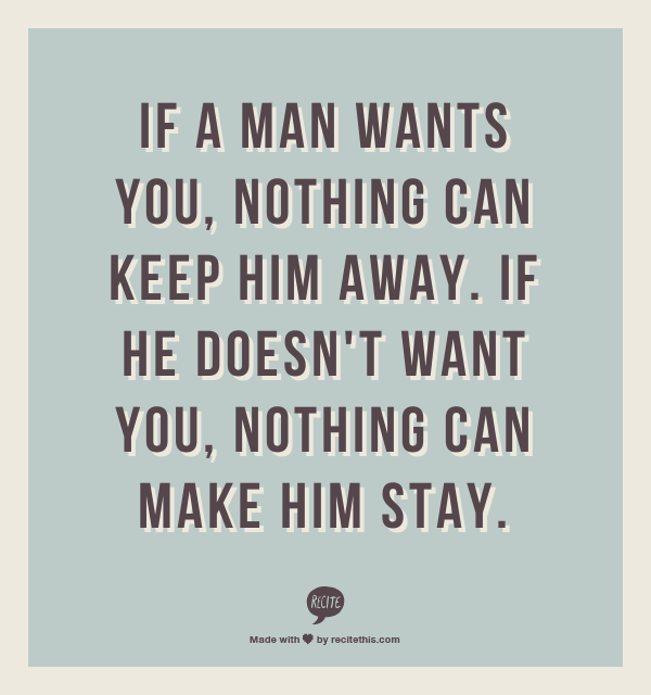 Perfect If A Man Wants You, Nothing Can Keep Him Away. If He Doesnu0027t Want You,  Nothing Can Make Him Stay.