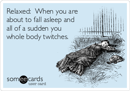 Relaxed:  When you are about to fall asleep and all of a sudden you whole body twitches.