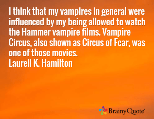 I think that my vampires in general were influenced by my being allowed to watch the Hammer vampire films. Vampire Circus, also shown as Circus of Fear, was one of those movies. Laurell K. Hamilton