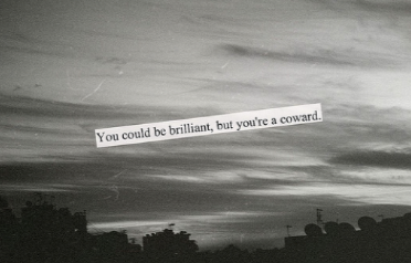 You could be brilliant, but you're a coward.