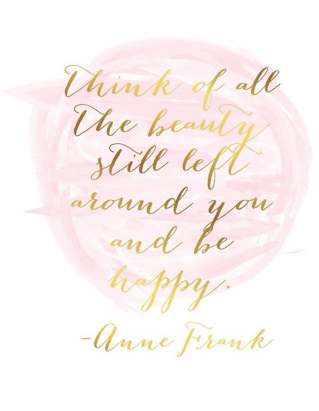 Anne Frank - Think of all the beauty still left around you and be happy