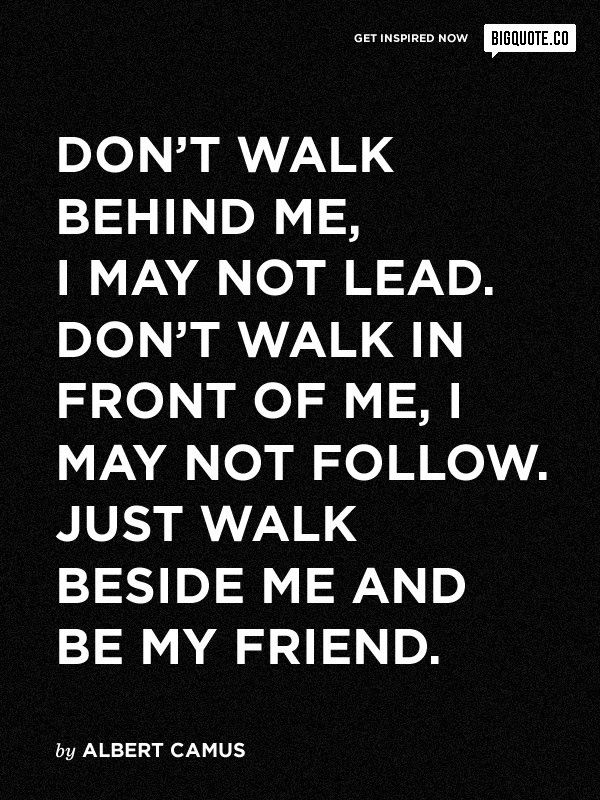 Don T Walk Behind Me Or In Front Of Me Just Walk Beside Me And Be My Friend My Friend Quotes Friends Quotes Quotes