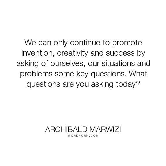 """Archibald Marwizi - """"We can only continue to promote invention, creativity and success by asking of ourselves,..."""". life, inspirational, inspirational-quotes, growth, leadership, purpose, success-quotes, excellence, effectiveness, attitude-quotes, legacy-quotes"""