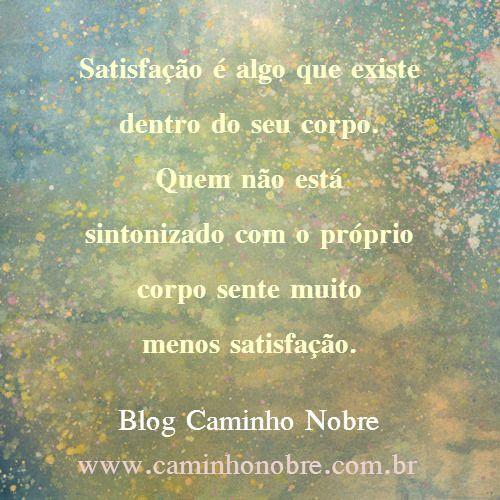 Satisfação é algo que existe dentro do seu corpo.  Quem não está sintonizado com o próprio corpo sente muito menos satisfação.  Blog Caminho Nobre http://caminhonobre.com.br/  #mente