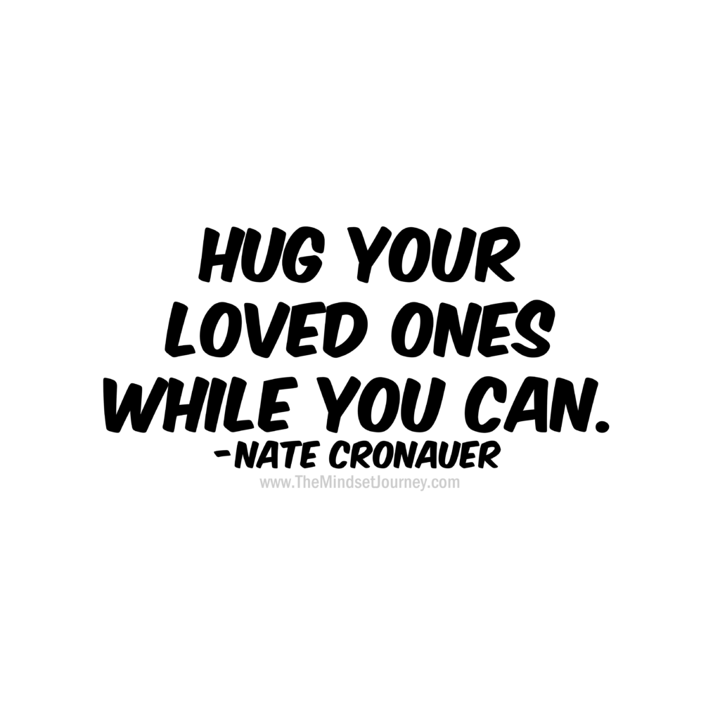 Hug Your Loved Ones While You Can Nate Cronauer The Mindset Journey Encouragement Quotes Words Of Wisdom Quotes Quotes Inspirational Deep