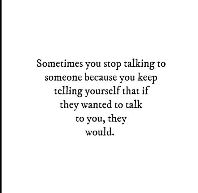 Sometimes You Stop Talking To Someone Because You Keep Telling Yourself That If They Wanted To Talk To You They Would Told You So Stop Talking Wise Words