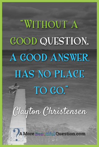 """""""Without a good question, a good answer has no place to go"""