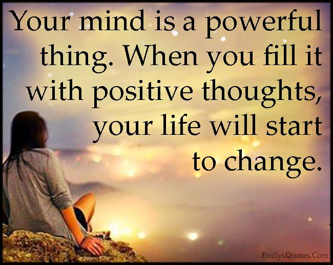 Your Mind Is A Powerful Thing When You Fill It With Positive Thoughts Your Life Will Start To Change Popular Inspirational Quotes At Emilysquotes Positive Attitude Quotes Positive Quotes Attitude Quotes