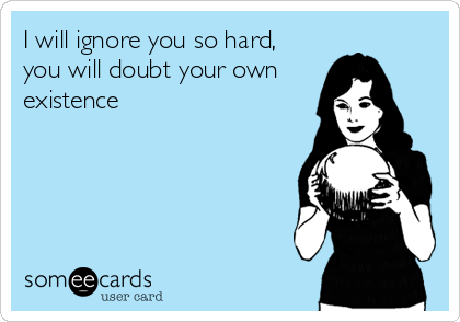 I will ignore you so hard, you will doubt your own existence.